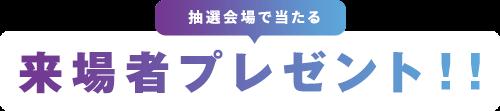 抽選会場で当たる 来場者プレゼント!!