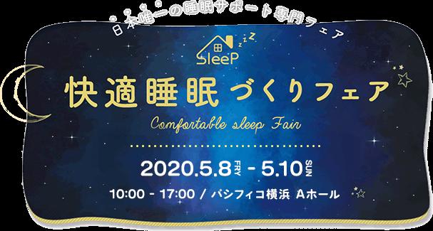 日本唯一の睡眠サポート専門フェア 快適睡眠づくりフェア 2020.5.8 FRY - 6.2 SUN 10:00 - 17:00 / パシフィコ横浜 Aホール